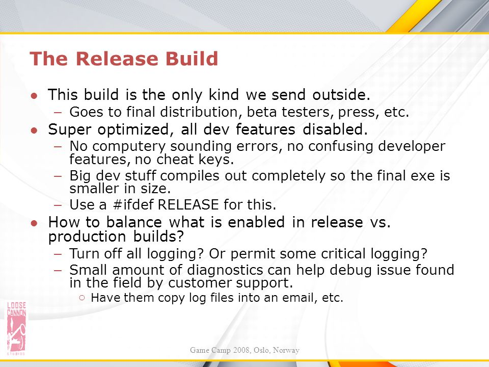 The Release Build ●This build is the only kind we send outside. – Goes to final distribution, beta testers, press, etc. ●Super optimized, all dev feat