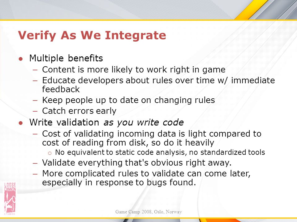 Verify As We Integrate ●Multiple benefits – Content is more likely to work right in game – Educate developers about rules over time w/ immediate feedb