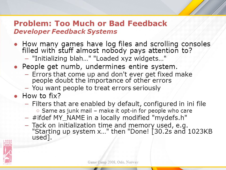Problem: Too Much or Bad Feedback Developer Feedback Systems ●How many games have log files and scrolling consoles filled with stuff almost nobody pay