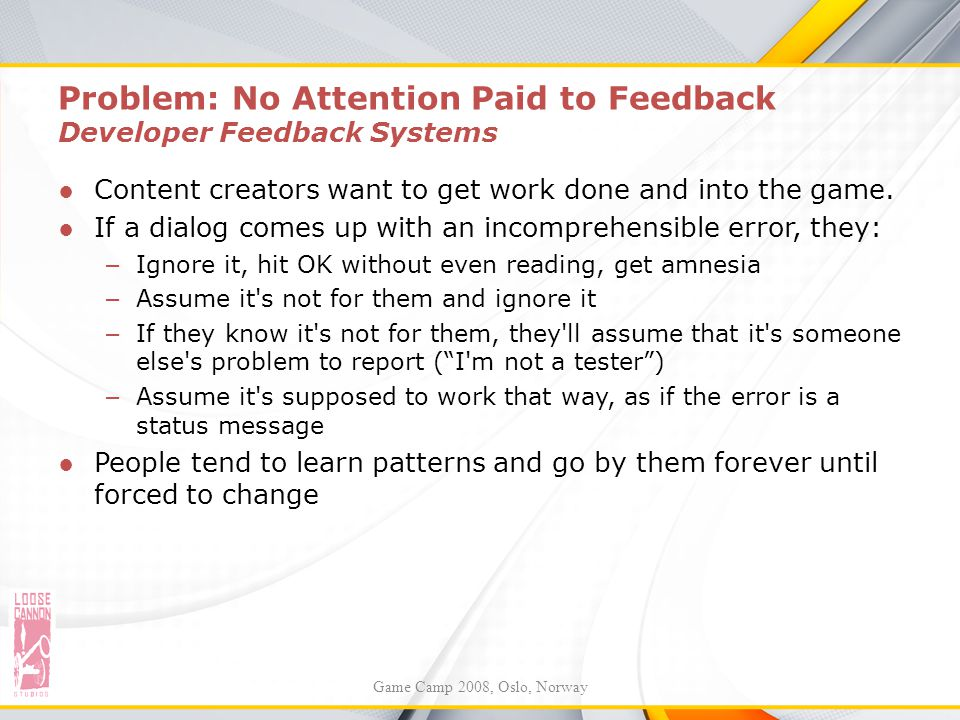 Problem: No Attention Paid to Feedback Developer Feedback Systems ●Content creators want to get work done and into the game. ●If a dialog comes up wit