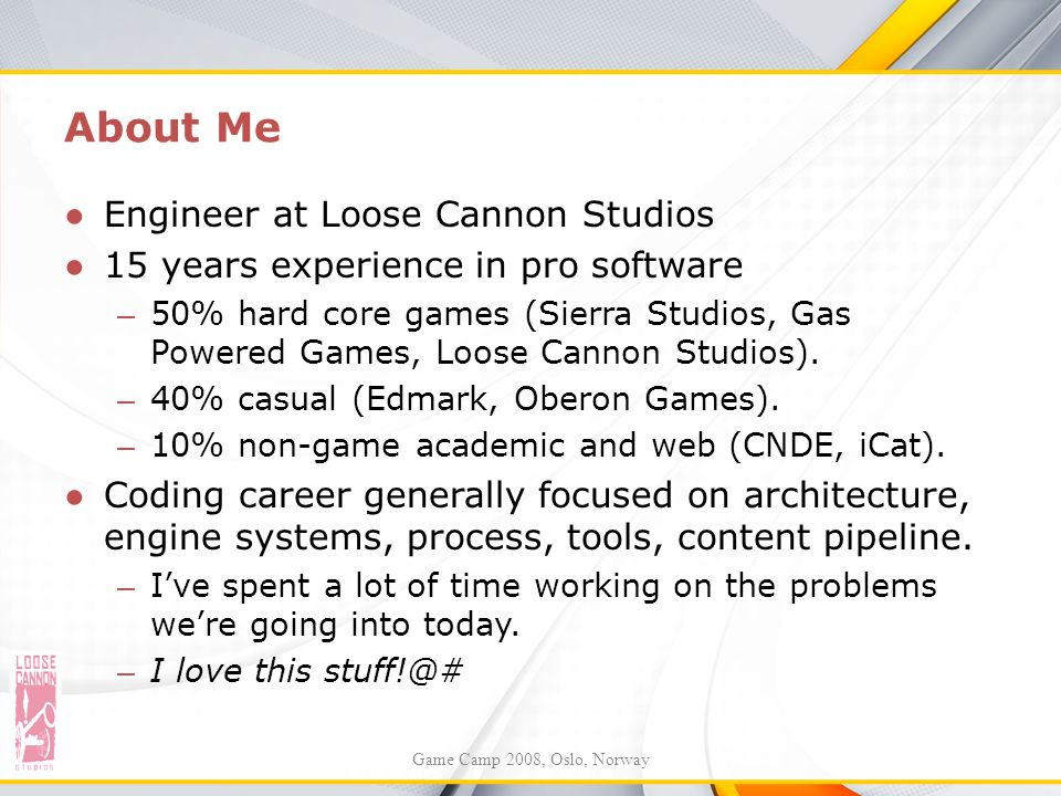 About Me ●Engineer at Loose Cannon Studios ●15 years experience in pro software – 50% hard core games (Sierra Studios, Gas Powered Games, Loose Cannon