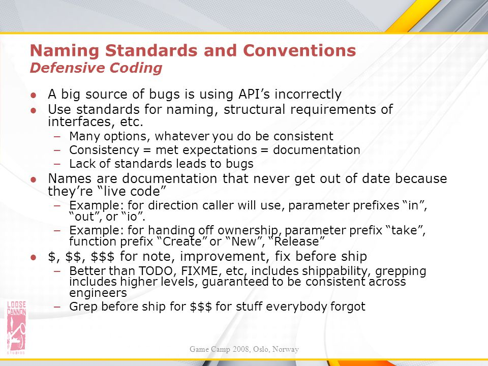 Naming Standards and Conventions Defensive Coding ●A big source of bugs is using API's incorrectly ●Use standards for naming, structural requirements