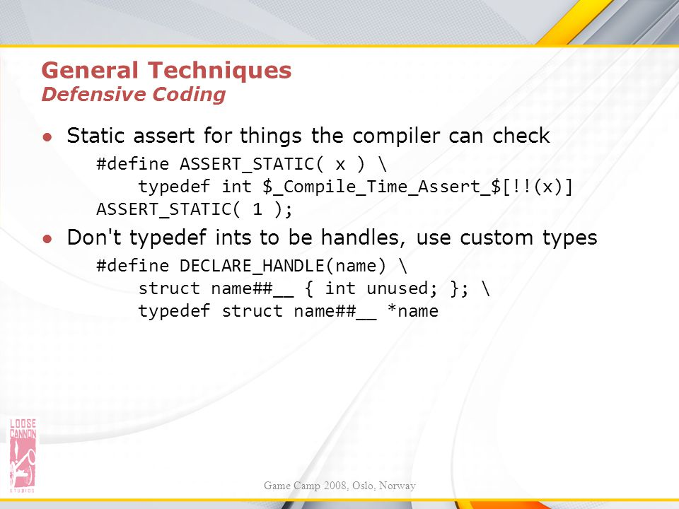 General Techniques Defensive Coding ●Static assert for things the compiler can check #define ASSERT_STATIC( x ) \ typedef int $_Compile_Time_Assert_$[