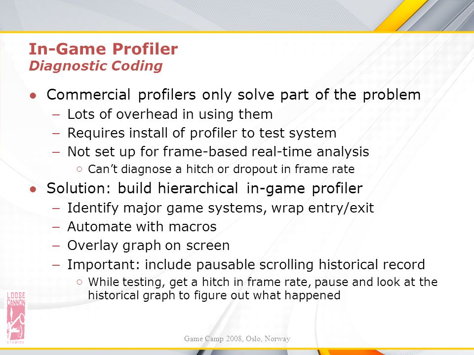 In-Game Profiler Diagnostic Coding ●Commercial profilers only solve part of the problem – Lots of overhead in using them – Requires install of profile