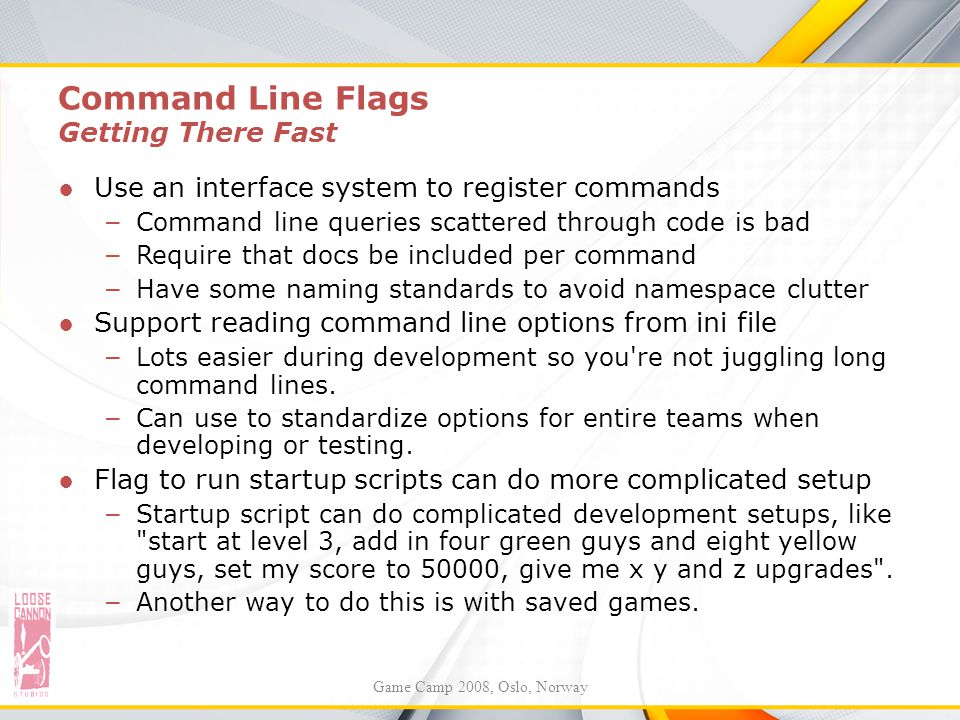 Command Line Flags Getting There Fast ●Use an interface system to register commands – Command line queries scattered through code is bad – Require tha