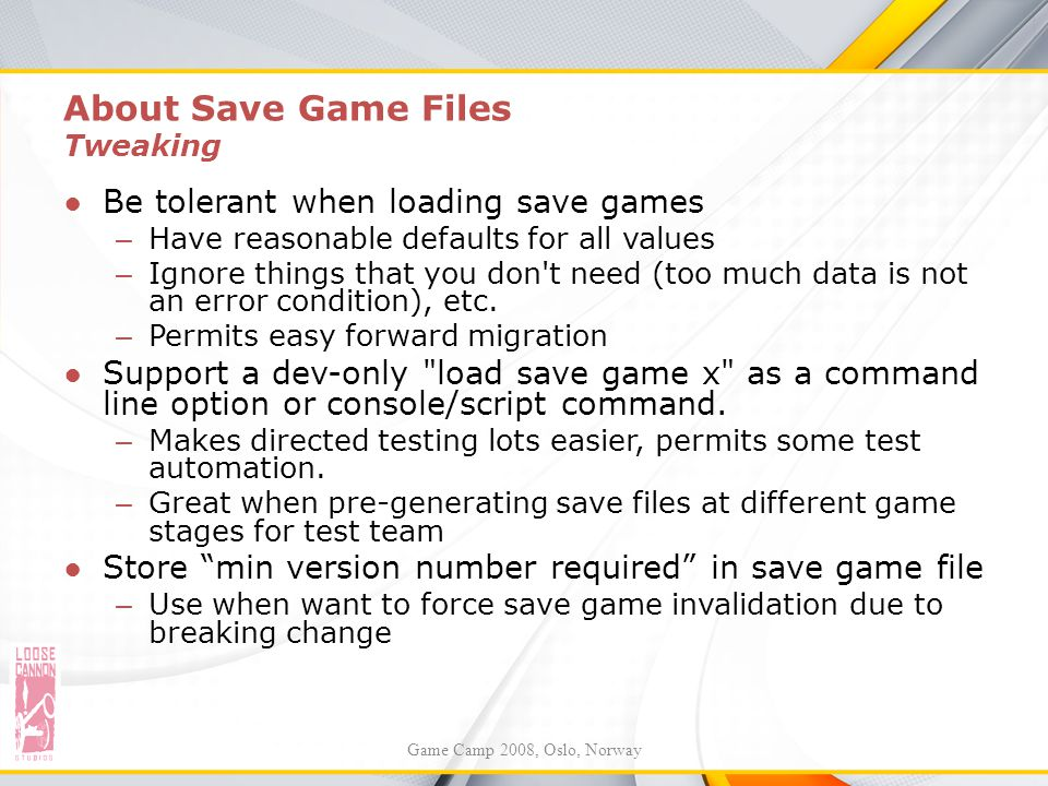 About Save Game Files Tweaking ●Be tolerant when loading save games – Have reasonable defaults for all values – Ignore things that you don't need (too