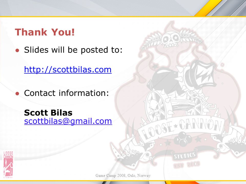 Thank You! ●S●Slides will be posted to: http://scottbilas.com ●C●Contact information: Scott Bilas Game Camp 2008, Oslo, Norway