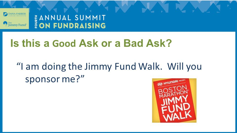 I am doing the Jimmy Fund Walk. Will you sponsor me Is this a Good Ask or a Bad Ask