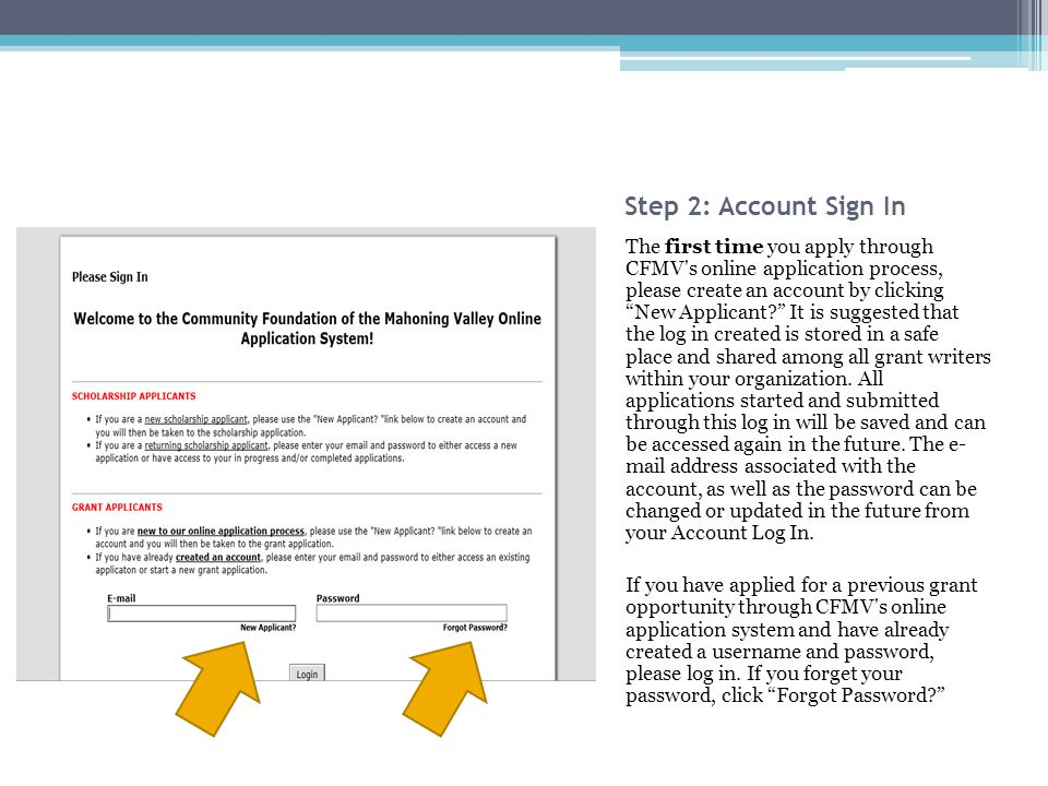 Step 2: Account Sign In The first time you apply through CFMV s online application process, please create an account by clicking New Applicant It is suggested that the log in created is stored in a safe place and shared among all grant writers within your organization.