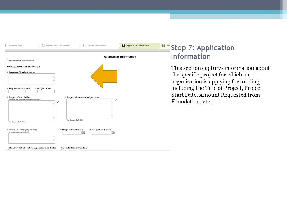 Step 7: Application Information This section captures information about the specific project for which an organization is applying for funding, including the Title of Project, Project Start Date, Amount Requested from Foundation, etc.