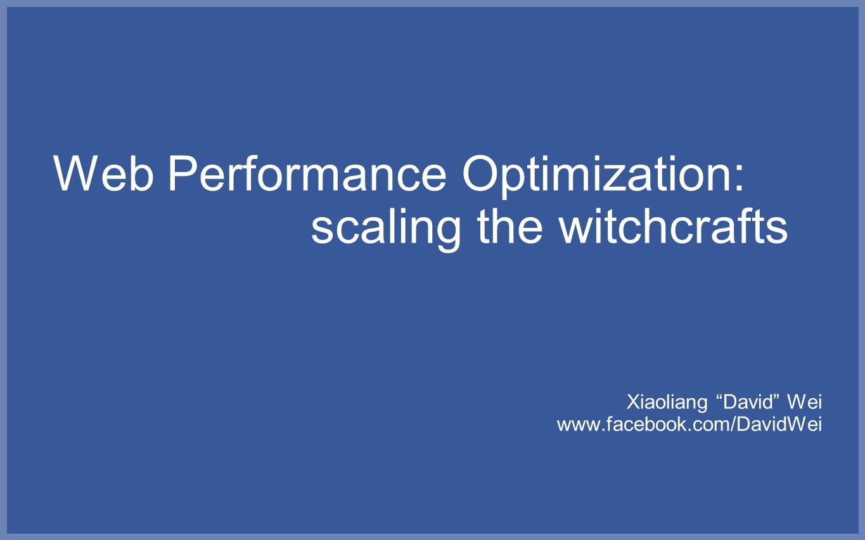 "Web Performance Optimization: scaling the witchcrafts Xiaoliang ""David"" Wei www.facebook.com/DavidWei"