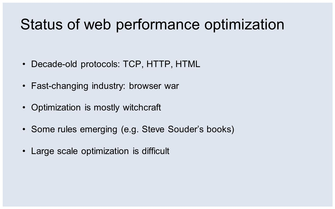 Status of web performance optimization Decade-old protocols: TCP, HTTP, HTML Fast-changing industry: browser war Optimization is mostly witchcraft Some rules emerging (e.g.