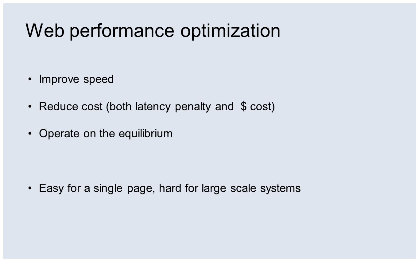 Web performance optimization Improve speed Reduce cost (both latency penalty and $ cost) Operate on the equilibrium Easy for a single page, hard for l