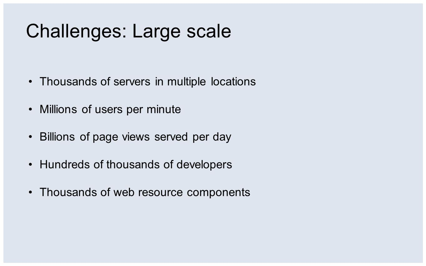 Thousands of servers in multiple locations Millions of users per minute Billions of page views served per day Hundreds of thousands of developers Thousands of web resource components Challenges: Large scale