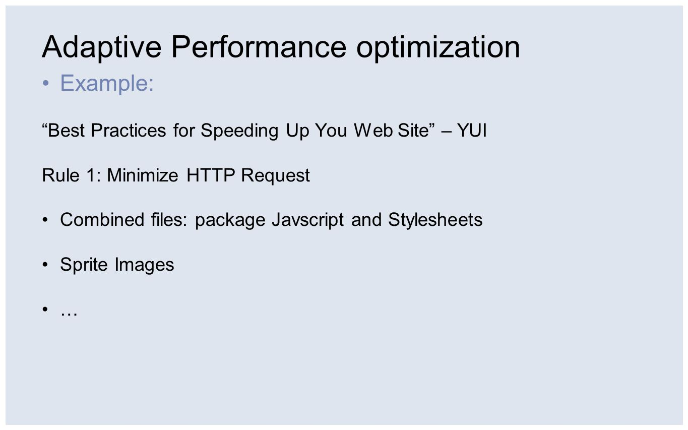 Adaptive Performance optimization Example: Best Practices for Speeding Up You Web Site – YUI Rule 1: Minimize HTTP Request Combined files: package Javscript and Stylesheets Sprite Images …