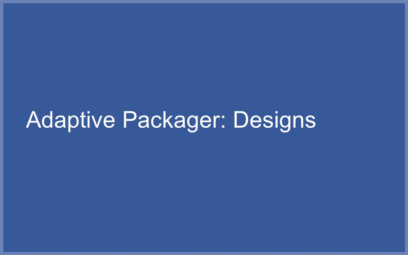 Adaptive Packager: Designs