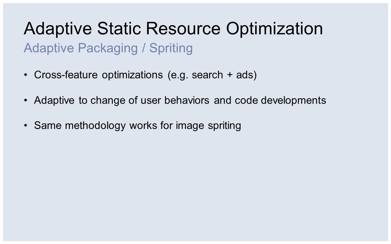 Adaptive Static Resource Optimization Adaptive Packaging / Spriting Cross-feature optimizations (e.g.