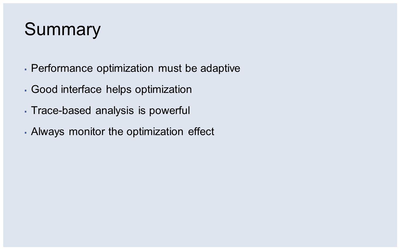 Summary ▪ Performance optimization must be adaptive ▪ Good interface helps optimization ▪ Trace-based analysis is powerful ▪ Always monitor the optimization effect