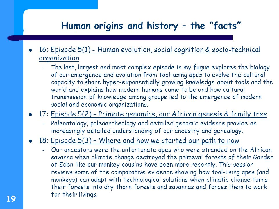 Human origins and history – the facts 16: Episode 5(1) - Human evolution, social cognition & socio-technical organizationEpisode 5(1) - Human evolution, social cognition & socio-technical organization – T he last, largest and most complex episode in my fugue explores the biology of our emergence and evolution from tool-using apes to evolve the cultural capacity to share hyper-exponentially growing knowledge about tools and the world and explains how modern humans came to be and how cultural transmission of knowledge among groups led to the emergence of modern social and economic organizations.