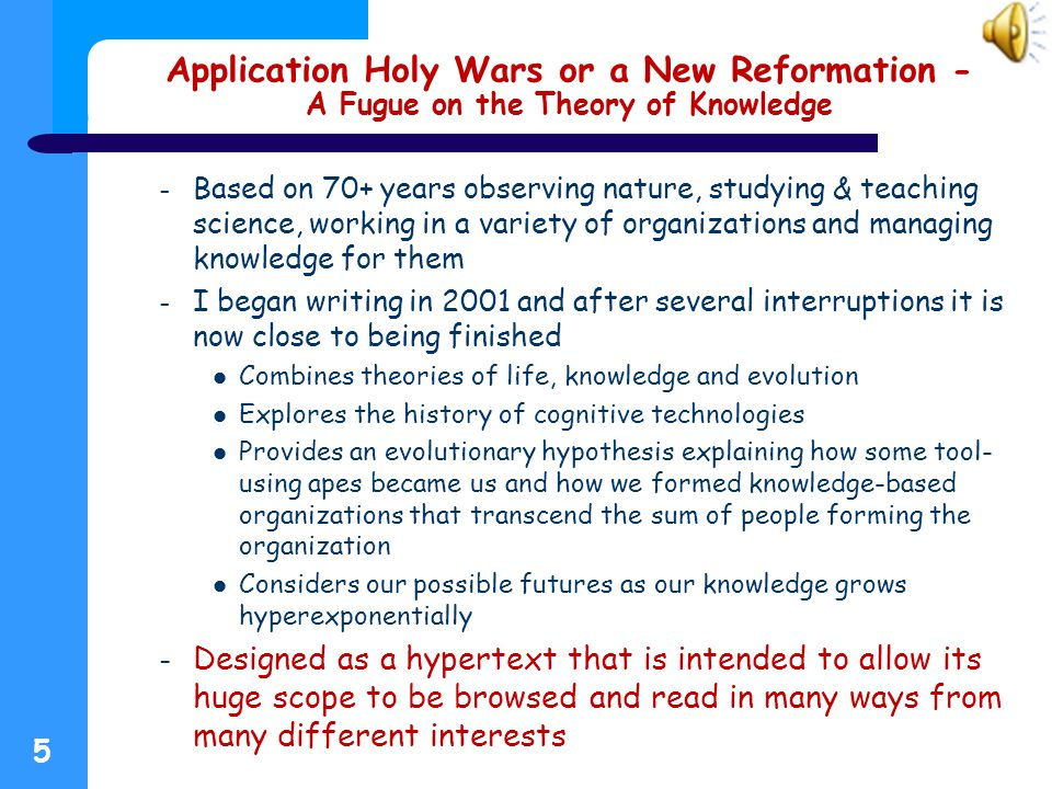 Application Holy Wars or a New Reformation - A Fugue on the Theory of Knowledge – Based on 70+ years observing nature, studying & teaching science, working in a variety of organizations and managing knowledge for them – I began writing in 2001 and after several interruptions it is now close to being finished Combines theories of life, knowledge and evolution Explores the history of cognitive technologies Provides an evolutionary hypothesis explaining how some tool- using apes became us and how we formed knowledge-based organizations that transcend the sum of people forming the organization Considers our possible futures as our knowledge grows hyperexponentially – Designed as a hypertext that is intended to allow its huge scope to be browsed and read in many ways from many different interests 5