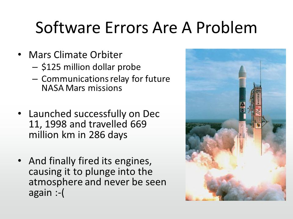 Software Errors Are A Problem Mars Climate Orbiter – $125 million dollar probe – Communications relay for future NASA Mars missions Launched successfully on Dec 11, 1998 and travelled 669 million km in 286 days And finally fired its engines, causing it to plunge into the atmosphere and never be seen again :-(