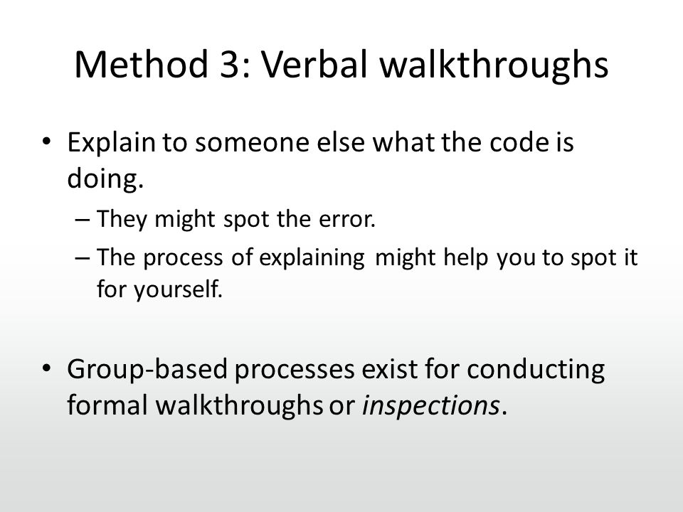 Method 3: Verbal walkthroughs Explain to someone else what the code is doing.