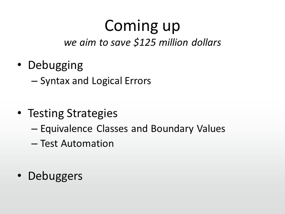 Coming up we aim to save $125 million dollars Debugging – Syntax and Logical Errors Testing Strategies – Equivalence Classes and Boundary Values – Test Automation Debuggers