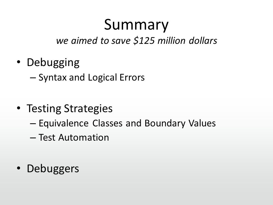 Summary we aimed to save $125 million dollars Debugging – Syntax and Logical Errors Testing Strategies – Equivalence Classes and Boundary Values – Test Automation Debuggers