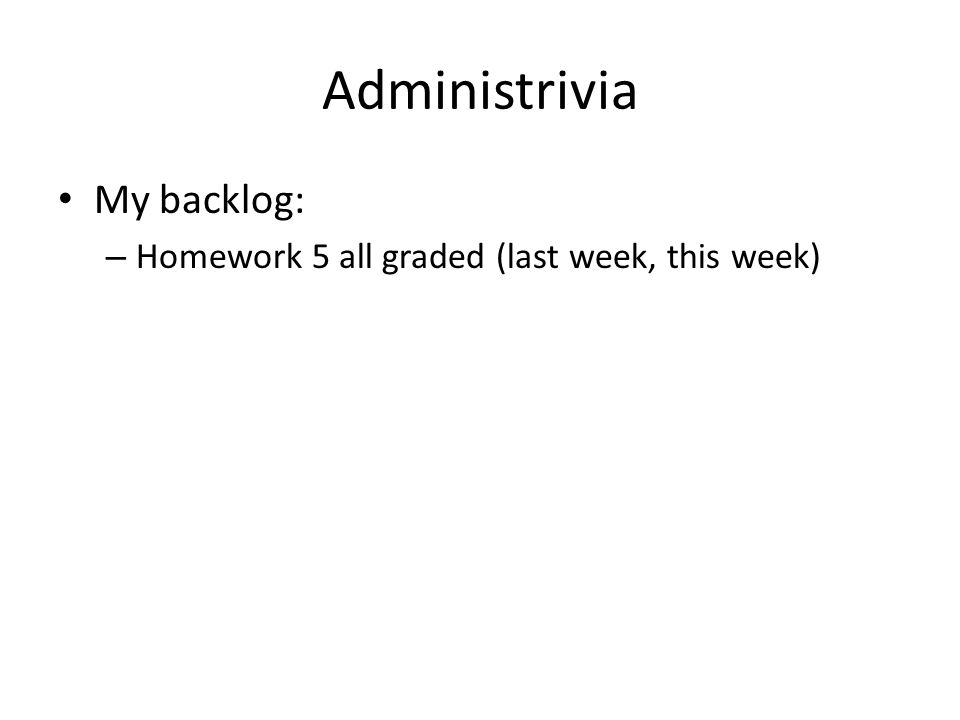 Administrivia My backlog: – Homework 5 all graded (last week, this week)