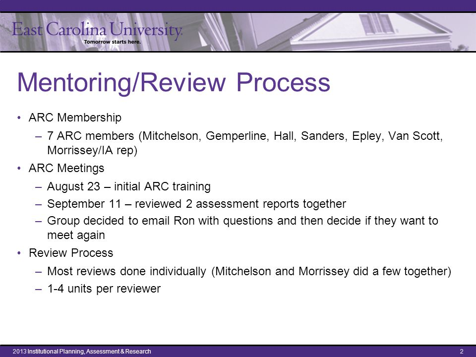 Mentoring/Review Process ARC Membership –7 ARC members (Mitchelson, Gemperline, Hall, Sanders, Epley, Van Scott, Morrissey/IA rep) ARC Meetings –August 23 – initial ARC training –September 11 – reviewed 2 assessment reports together –Group decided to email Ron with questions and then decide if they want to meet again Review Process –Most reviews done individually (Mitchelson and Morrissey did a few together) –1-4 units per reviewer 22013 Institutional Planning, Assessment & Research
