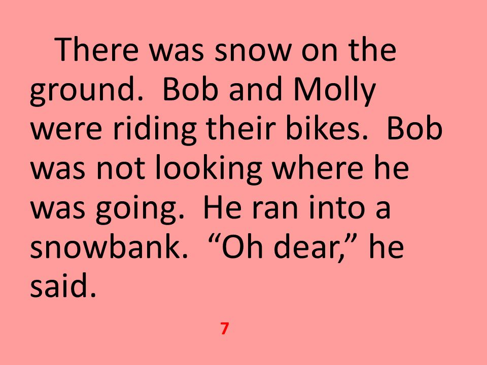 There was snow on the ground.Bob and Molly were riding their bikes.