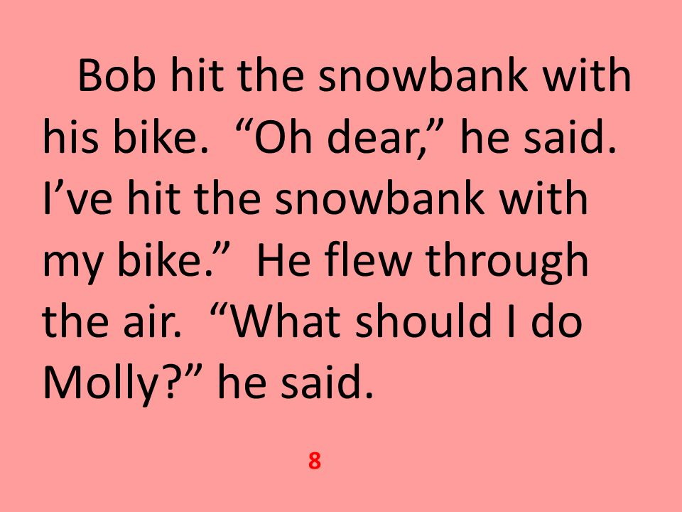 Bob hit the snowbank with his bike. Oh dear, he said.