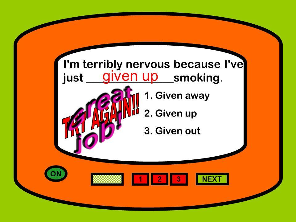 1 NEXT I m terribly nervous because I ve just _______________smoking.