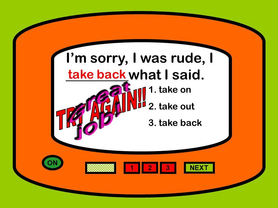 ON 1 NEXT I'm sorry, I was rude, I _________what I said.