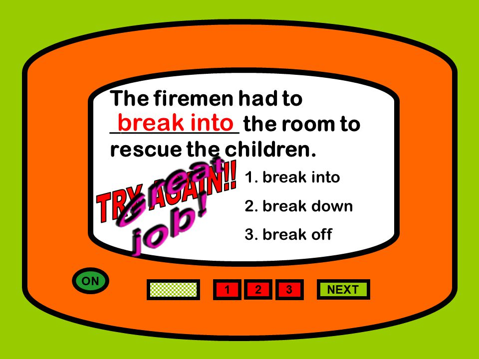 ON 1 NEXT The firemen had to ____________ the room to rescue the children.