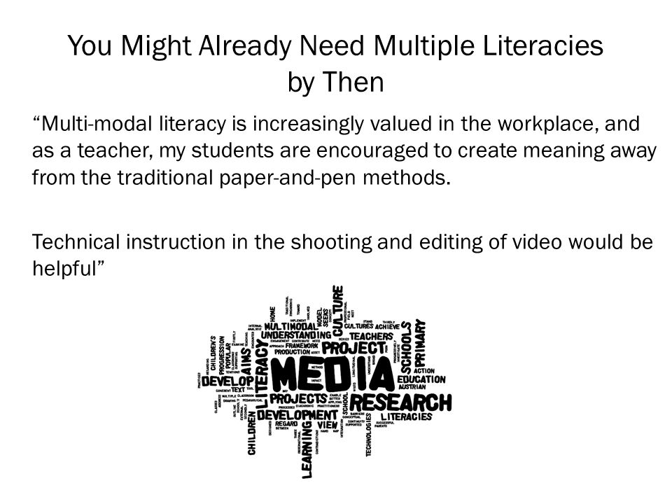 You Might Already Need Multiple Literacies by Then Multi-modal literacy is increasingly valued in the workplace, and as a teacher, my students are encouraged to create meaning away from the traditional paper-and-pen methods.