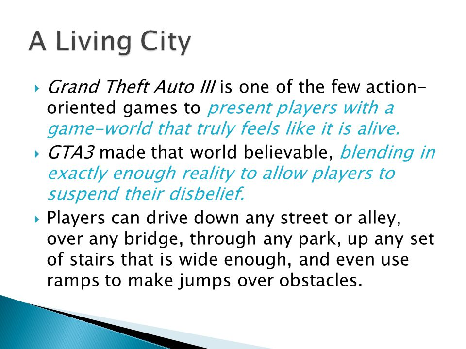  Grand Theft Auto III is one of the few action- oriented games to present players with a game-world that truly feels like it is alive.