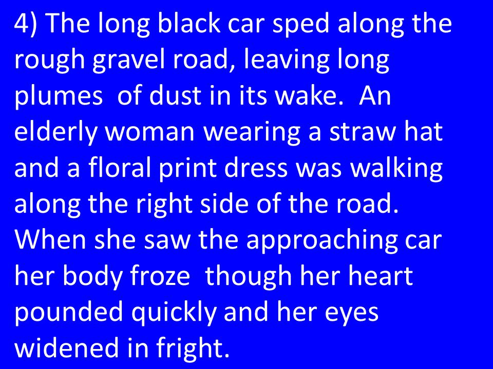 4) The long black car sped along the rough gravel road, leaving long plumes of dust in its wake.