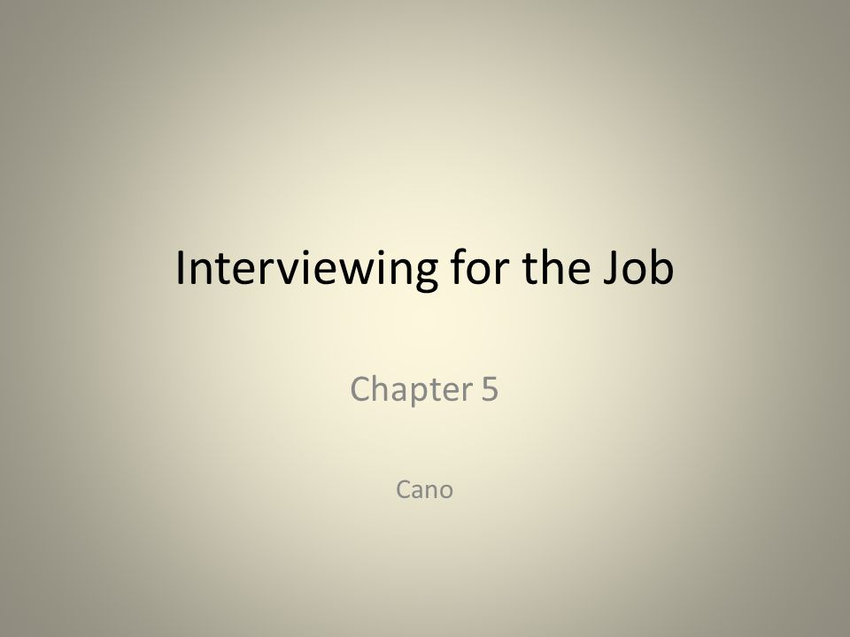 Interviewing for the Job Chapter 5 Cano