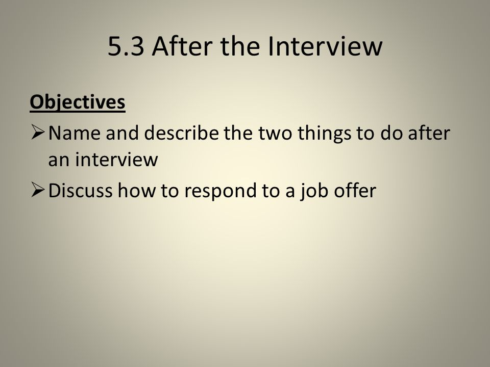 5.3 After the Interview Objectives  Name and describe the two things to do after an interview  Discuss how to respond to a job offer