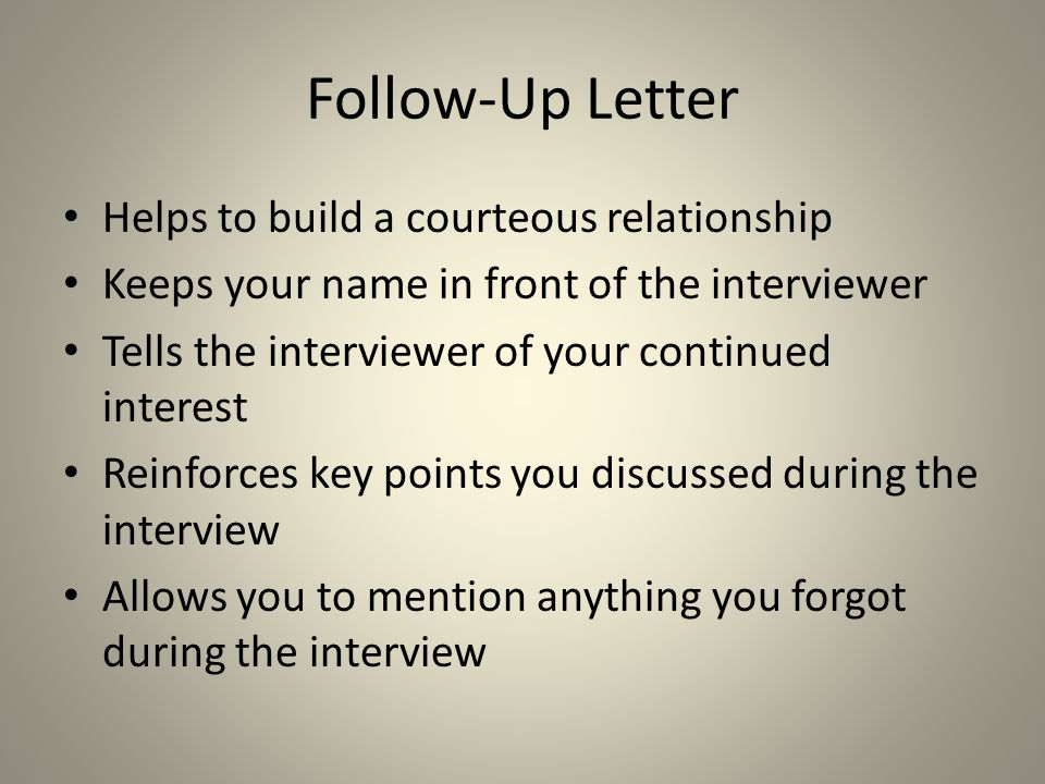 Follow-Up Letter Helps to build a courteous relationship Keeps your name in front of the interviewer Tells the interviewer of your continued interest
