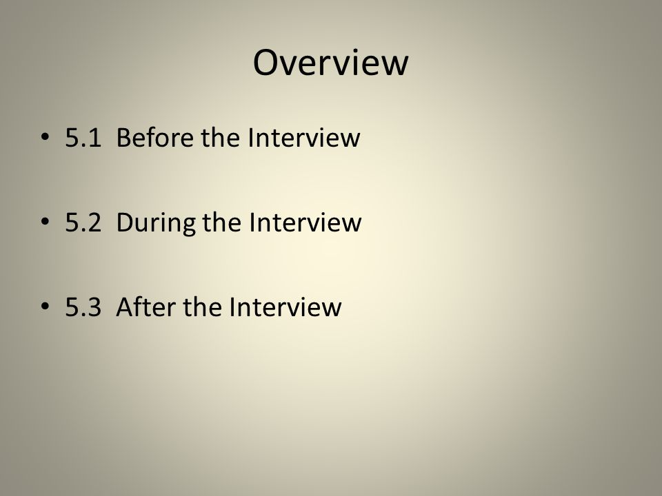 Overview 5.1 Before the Interview 5.2 During the Interview 5.3 After the Interview