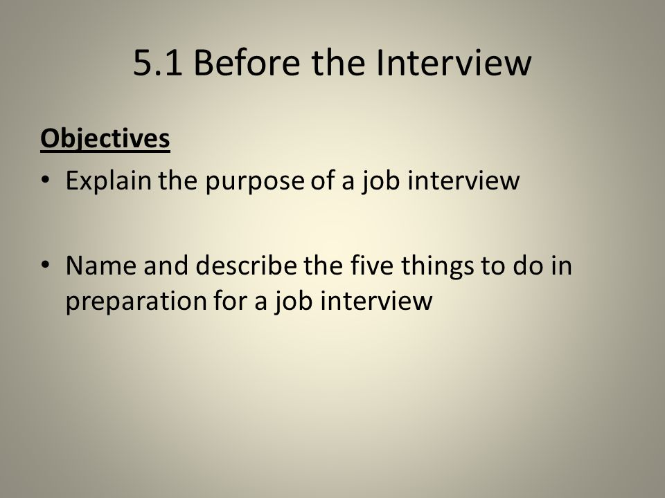 5.1 Before the Interview Objectives Explain the purpose of a job interview Name and describe the five things to do in preparation for a job interview