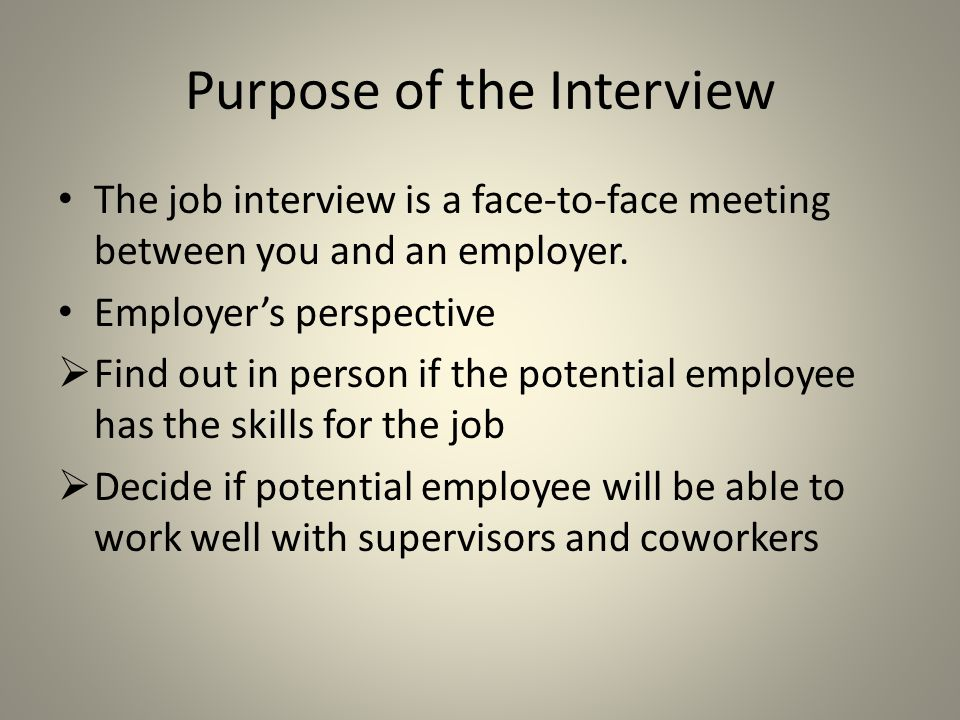 Purpose of the Interview Potential employee's perspective  Show that you are the person for the job  Sell what you can do for the employer  Learn more about the company and job  Decide if the position meets your job goals and interests  Decide if this is the type of company for which you want to work