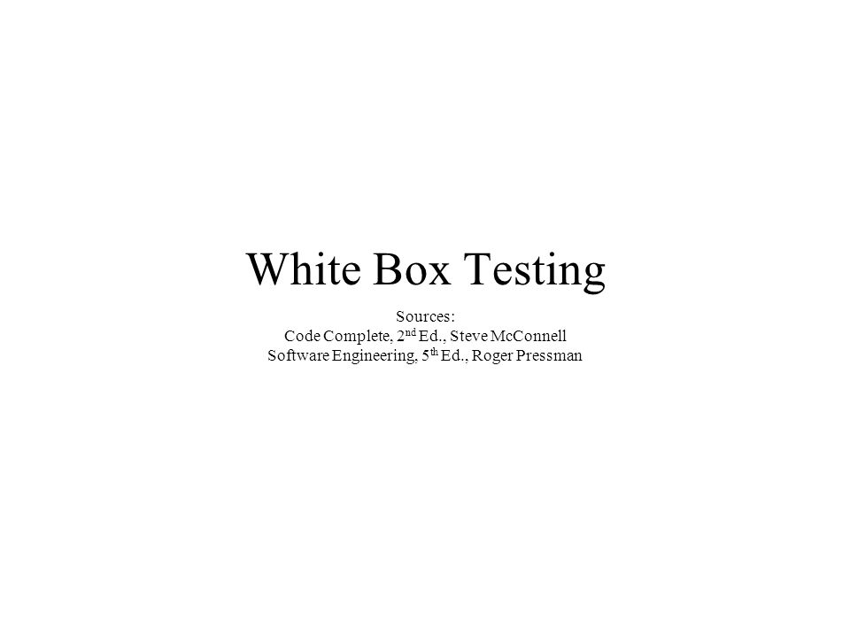White Box Testing Sources: Code Complete, 2 nd Ed., Steve McConnell Software Engineering, 5 th Ed., Roger Pressman