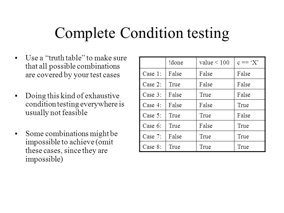 Complete Condition testing Use a truth table to make sure that all possible combinations are covered by your test cases Doing this kind of exhaustive condition testing everywhere is usually not feasible Some combinations might be impossible to achieve (omit these cases, since they are impossible) !donevalue < 100c == 'X' Case 1:False Case 2:TrueFalse Case 3:FalseTrueFalse Case 4:False True Case 5:True False Case 6:TrueFalseTrue Case 7:FalseTrue Case 8:True