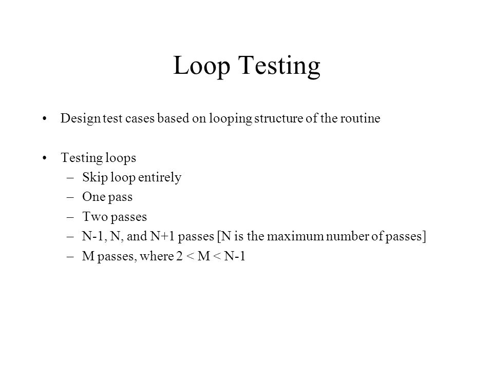 Loop Testing Design test cases based on looping structure of the routine Testing loops –Skip loop entirely –One pass –Two passes –N-1, N, and N+1 passes [N is the maximum number of passes] –M passes, where 2 < M < N-1