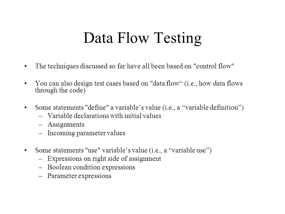 Data Flow Testing The techniques discussed so far have all been based on control flow You can also design test cases based on data flow (i.e., how data flows through the code) Some statements define a variable's value (i.e., a variable definition ) –Variable declarations with initial values –Assignments –Incoming parameter values Some statements use variable's value (i.e., a variable use ) –Expressions on right side of assignment –Boolean condition expressions –Parameter expressions