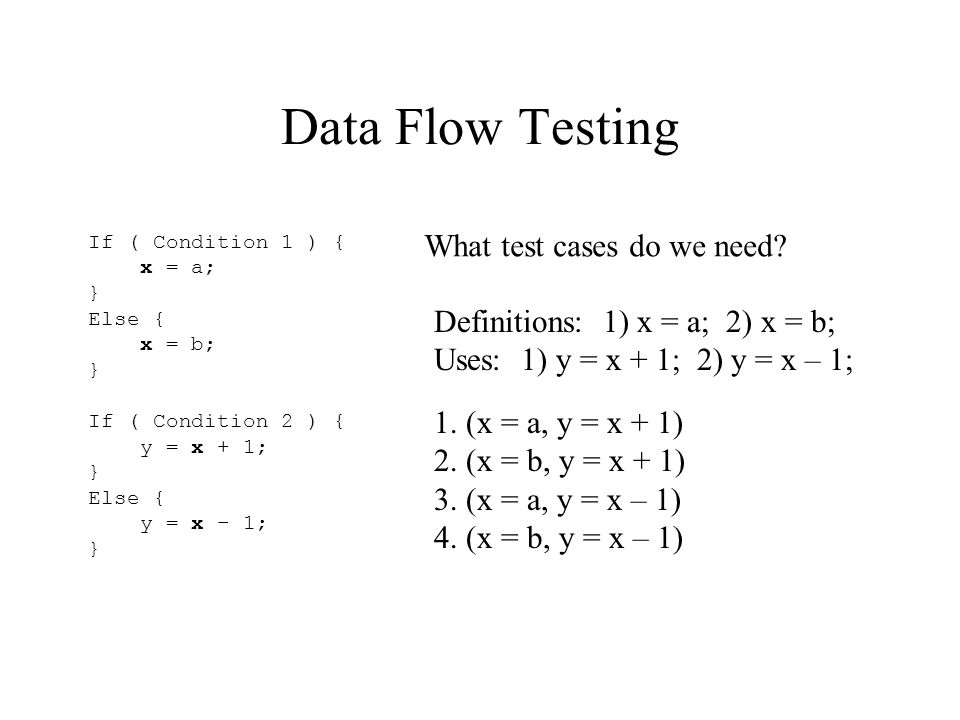Data Flow Testing If ( Condition 1 ) { x = a; } Else { x = b; } If ( Condition 2 ) { y = x + 1; } Else { y = x – 1; } What test cases do we need.
