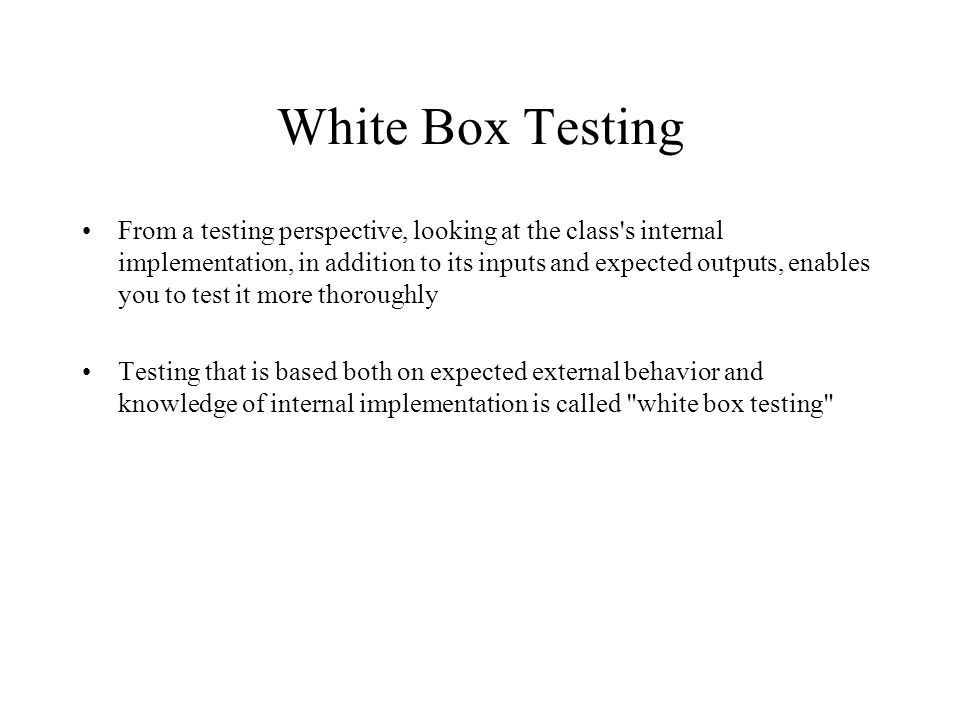 White Box Testing From a testing perspective, looking at the class s internal implementation, in addition to its inputs and expected outputs, enables you to test it more thoroughly Testing that is based both on expected external behavior and knowledge of internal implementation is called white box testing
